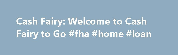 Cash Fairy: Welcome to Cash Fairy to Go #fha #home #loan http://loan.remmont.com/cash-fairy-welcome-to-cash-fairy-to-go-fha-home-loan/  #payday loan lenders only # Welcome to Cash Fairy to Go Whether you need $200 or up to $ 8 00, we at CashFairy.com will help you get the quick fast cash loan you need to cover life's unexpected expenses. Our simple and secure online application takes under five (5) minutes to complete. Best of…The post Cash Fairy: Welcome to Cash Fairy to Go #fha #home #loan…