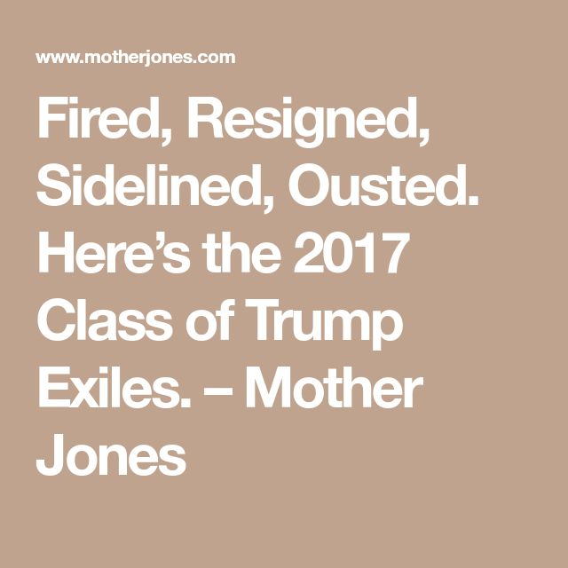 Fired, Resigned, Sidelined, Ousted. Here's the 2017 Class of Trump Exiles. – Mother Jones