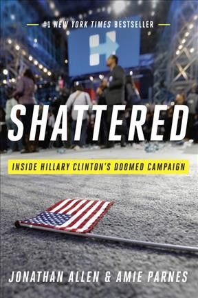 Shattered by Jonathan Allen & Amie Parnes. An analysis of the bitter 2016 presidential election, told from the viewpoints of Hilary Clinton campaign insiders, reconstructs key decisions and missed opportunities cited as the cause of the election upset.
