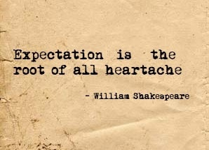 """Expectation is the root of all heartache"" - William Shakespeare."