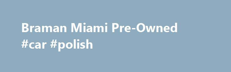 Braman Miami Pre-Owned #car #polish http://car-auto.nef2.com/braman-miami-pre-owned-car-polish/  #used cars dealerships # Braman Miami Pre-Owned: Exotic Used Cars If you're searching for a high-quality used vehicle in Greater Miami, there's no better choice than Braman Miami Pre-Owned. Our used car dealership in Miami offers an incredible variety of…Continue Reading