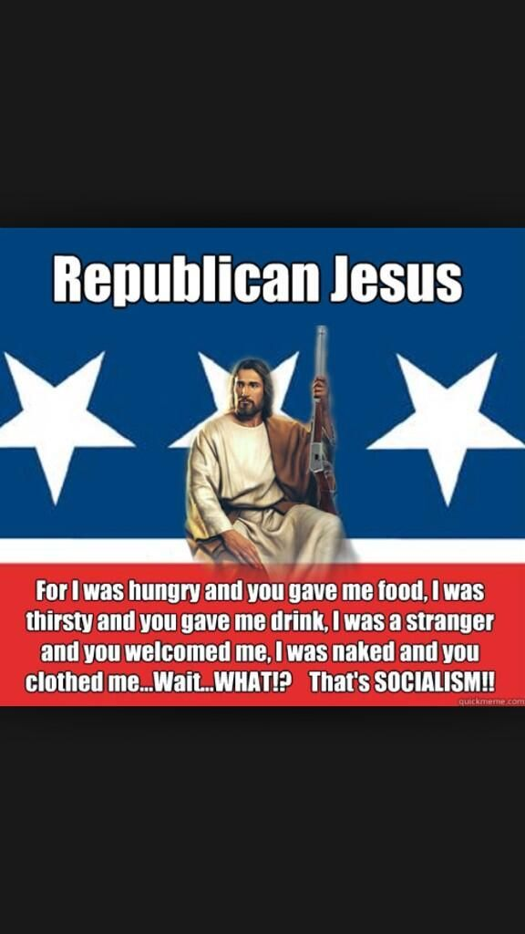 Republican Jesus | For I was hungry and you gave me food. I was thirsty and you gave me drink, I was a stranger and you welcomed me, I was naked and you clothed me...Wait...WTF? That's SOCIALISM!!