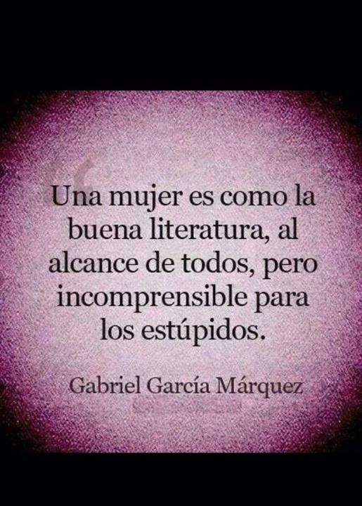 A woman is like great literature; within everyone's reach but incomprehensible to those who are stupid.- Gabriel Garcia Marquez