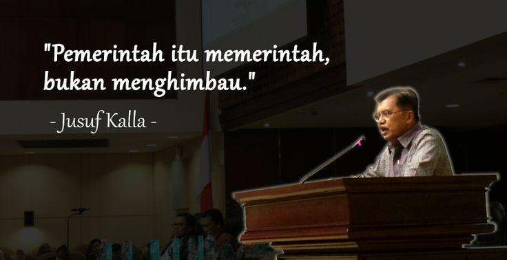 """""""Pemerintah itu memerintah, bukan menghimbau."""" - Jusuf Kalla"""