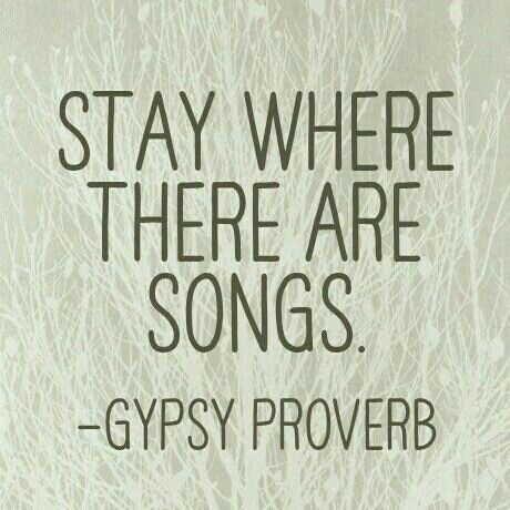 "Gypsy:  ""Stay where there are songs.""  ---#Gypsy Proverb."