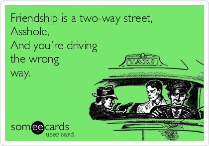Friendship is a two-way street, Asshole, And you're driving the wrong way. I made dis!