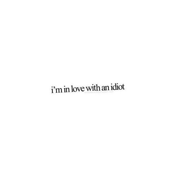 I'm in love with an idiot. photo - download this photo for free ❤ liked on Polyvore featuring quotes, text, words, fillers, sayings, phrase and saying