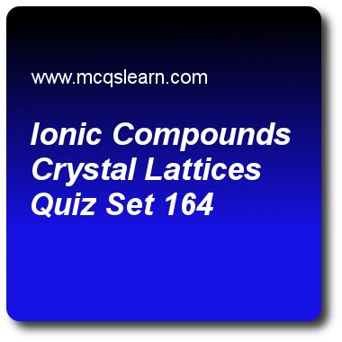 Ionic Compounds Crystal Lattices Quizzes: O level chemistry Quiz 164 Questions and Answers - Practice chemistry quizzes based questions and answers to study ionic compounds crystal lattices quiz with answers. Practice MCQs to test learning on ionic compounds: crystal lattices, change of state, molecules and macromolecules, chemical reaction: factor affecting, redox reactions quizzes. Online ionic compounds crystal lattices worksheets has study guide as magnesium oxide (mgo) is formed…