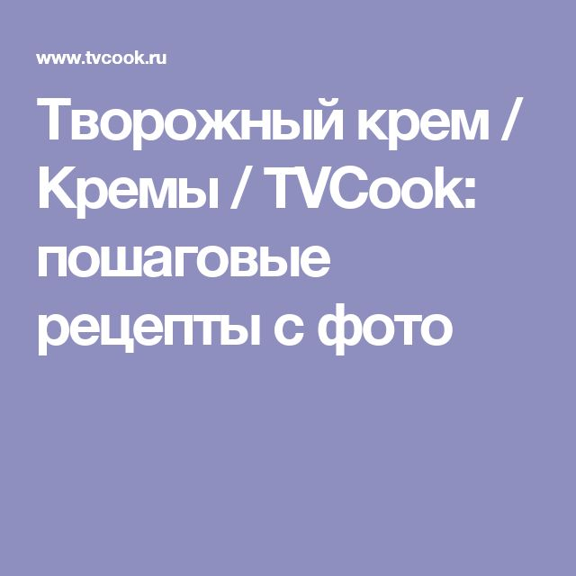 Творожный крем / Кремы / TVCook: пошаговые рецепты с фото