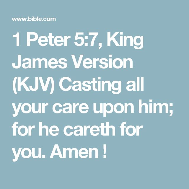 1 Peter 5:7, King James Version (KJV) Casting all your care upon him; for he careth for you. Amen !