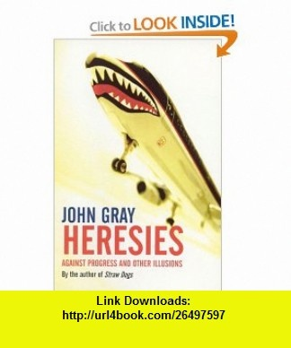Heresies Against Progress and Other Illusions (9781862077188) John Gray , ISBN-10: 1862077185  , ISBN-13: 978-1862077188 ,  , tutorials , pdf , ebook , torrent , downloads , rapidshare , filesonic , hotfile , megaupload , fileserve