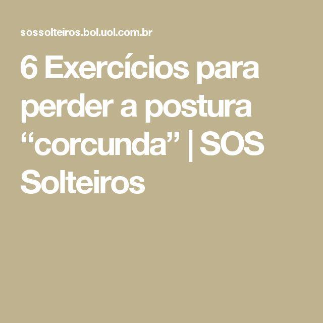 "6 Exercícios para perder a postura ""corcunda""   SOS Solteiros"