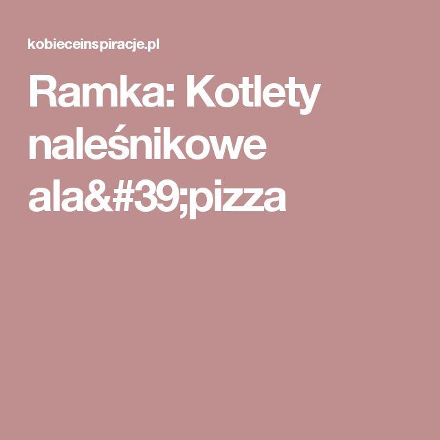Ramka: Kotlety naleśnikowe ala'pizza