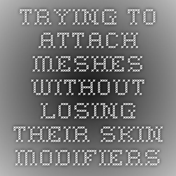 Trying to attach meshes without losing their skin modifiers