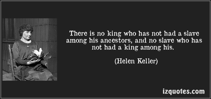 There is no king who has not had a slave among his ancestors,  and no slave who has not had a king among his.    Helen Keller on genealogy and ancestors