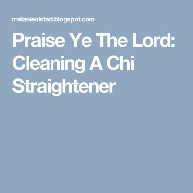 Praise Ye The Lord: Cleaning A Chi Straightener