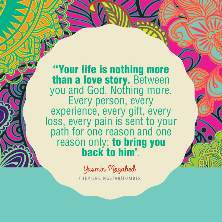 """""""Your life is nothing more than a love story. Between you and God. Nothing more. Every person, every experience, every gift, every loss, every pain is sent to your path for one reason and one reason only: to bring you back to him."""" -- Yasmin Mogahed"""