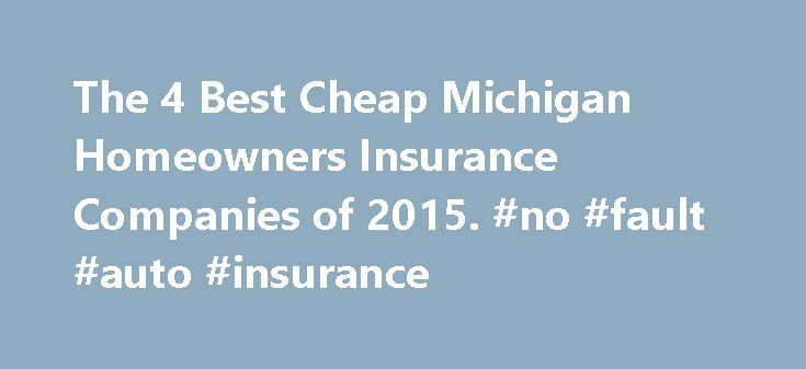 The 4 Best Cheap Michigan Homeowners Insurance Companies of 2015. #no #fault #auto #insurance http://insurance.remmont.com/the-4-best-cheap-michigan-homeowners-insurance-companies-of-2015-no-fault-auto-insurance/  #auto insurance michigan # THE 4 BEST CHEAP MICHIGAN HOMEOWNERS INSURANCE COMPANIES Compare rates Auto Club Group Insurance The Auto Club Group is the second largest AAA club in North America. An Auto Club Group Michigan cheap homeowners insurance policy covers your home, garage…