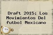 http://tecnoautos.com/wp-content/uploads/imagenes/tendencias/thumbs/draft-2015-los-movimientos-del-futbol-mexicano.jpg Draft Futbol Mexicano. Draft 2015: Los movimientos del futbol mexicano, Enlaces, Imágenes, Videos y Tweets - http://tecnoautos.com/actualidad/draft-futbol-mexicano-draft-2015-los-movimientos-del-futbol-mexicano/