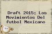 http://tecnoautos.com/wp-content/uploads/imagenes/tendencias/thumbs/draft-2015-los-movimientos-del-futbol-mexicano.jpg Draft Futbol Mexicano. Draft 2015: Los movimientos del futbol mexicano, Enlaces, Imágenes, Videos y Tweets - http://tecnoautos.com/actualidad/draft-futbol-mexicano-draft-2015-los-movimientos-del-futbol-mexicano/
