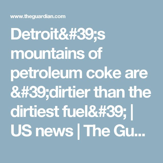 Detroit's mountains of petroleum coke are 'dirtier than the dirtiest fuel' | US news | The Guardian