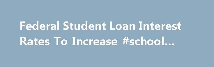 Federal Student Loan Interest Rates To Increase #school #loans http://loans.nef2.com/2017/05/01/federal-student-loan-interest-rates-to-increase-school-loans/  #student loan interest rate # Federal Student Loan Interest Rates To Increase KIMBERLY HEFLING WASHINGTON (AP) — Interest rates go up Tuesday for students taking out new federal loans. This hike is relatively minimal but could foreshadow more increases to…  Read more