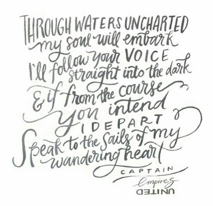 Through waters unchartered my soul will embark. I'll follow your voice straight into the dark & if from the course you intend I depart. Speak to the sails of my wandering heart. ~ Captain, Empires.....Hillsong <3