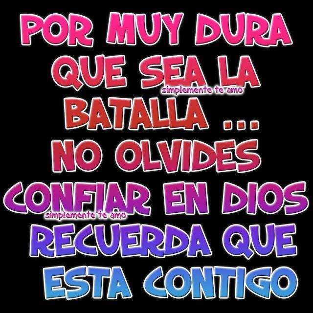 Por muy dura que sea la batalla ... No olvides confiar en Dios Recuerda que esta contigo !!!