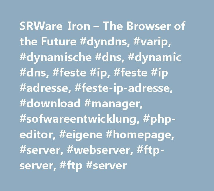 SRWare Iron – The Browser of the Future #dyndns, #varip, #dynamische #dns, #dynamic #dns, #feste #ip, #feste #ip #adresse, #feste-ip-adresse, #download #manager, #sofwareentwicklung, #php-editor, #eigene #homepage, #server, #webserver, #ftp-server, #ftp #server http://arizona.remmont.com/srware-iron-the-browser-of-the-future-dyndns-varip-dynamische-dns-dynamic-dns-feste-ip-feste-ip-adresse-feste-ip-adresse-download-manager-sofwareentwicklung-php-editor-eig/  # SRWare Iron: The browser of the…