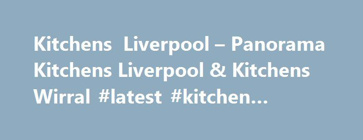 Kitchens Liverpool – Panorama Kitchens Liverpool & Kitchens Wirral #latest #kitchen #designs http://kitchens.nef2.com/kitchens-liverpool-panorama-kitchens-liverpool-kitchens-wirral-latest-kitchen-designs/  #kitchen work surfaces # Panorama Kitchens Building Bespoke Dream Kitchens for Over 40 Years Panorama Kitchens Liverpool Wirral Kitchens Designer Bespoke Fitted Kitchens Established over 40 years ago, Panorama Kitchens continues to supply high quality kitchens to retail and trade customers…