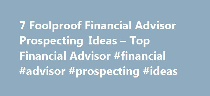 7 Foolproof Financial Advisor Prospecting Ideas – Top Financial Advisor #financial #advisor #prospecting #ideas http://trinidad-and-tobago.nef2.com/7-foolproof-financial-advisor-prospecting-ideas-top-financial-advisor-financial-advisor-prospecting-ideas/  # 7 Foolproof Financial Advisor Prospecting Ideas With these financial advisor prospecting ideas, clients will goes as far as blasting your door with a fire hose to get in. Welcome to the internet age where, if you don t have a website, you…
