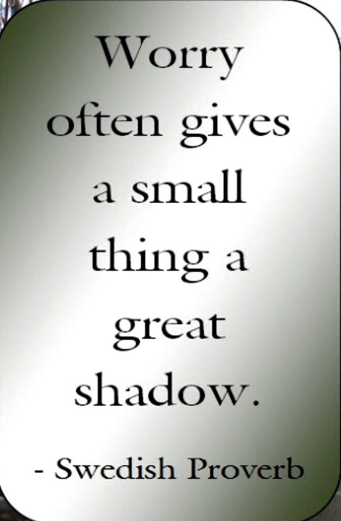 """""""Worry often gives a small thing a great shadow."""" ~Swedish Proverb ..*"""
