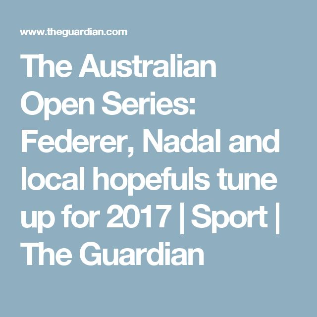 The Australian Open Series: Federer, Nadal and local hopefuls tune up for 2017   Sport   The Guardian