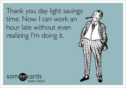 Thank you day light savings time. Now I can work an hour late without even realizing I'm doing it.: