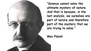 """""""We ourselves are part of nature and therefore part of the mystery that we are trying to solve."""" ~Max Planck"""