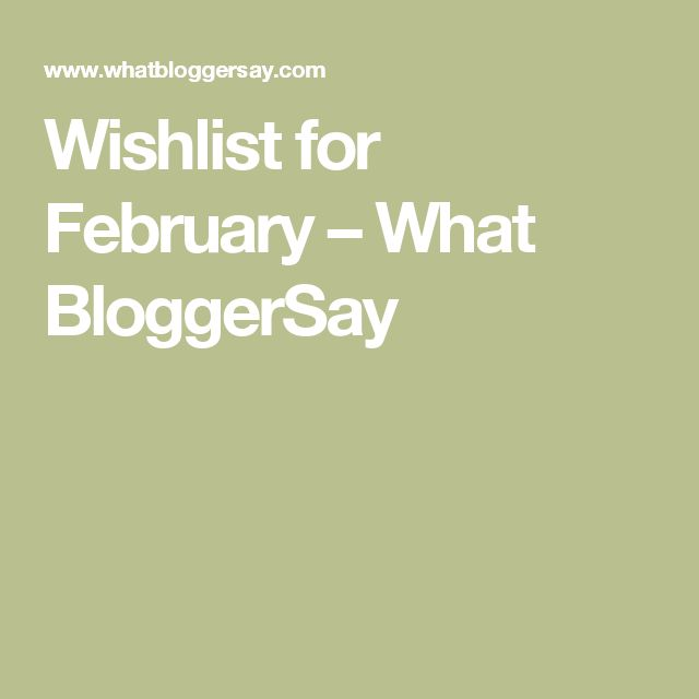 Wishlist for February – What BloggerSay