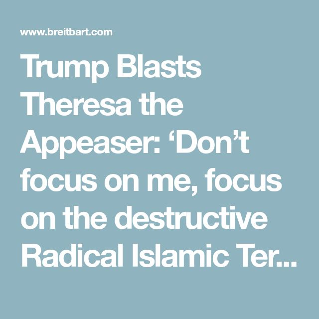 Tell her Trump!! Trump Blasts Theresa the Appeaser: 'Don't focus on me, focus on the destructive Radical Islamic Terrorism in the UK'