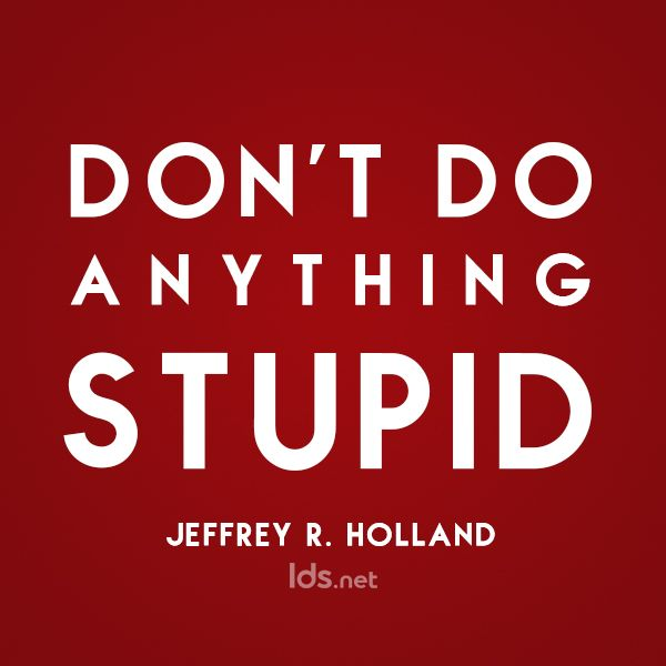 Don't do anything stupid! #ElderHolland #LDS #Mormon. my Dad said this to my siblings all the time.