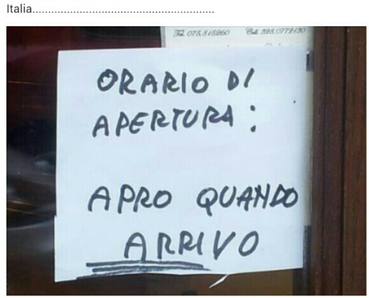 Gotta love the Italian way of life! it reads... opening hours open when I arrive!!!
