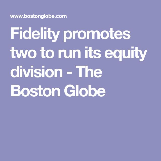 Fidelity promotes two to run its equity division - The Boston Globe