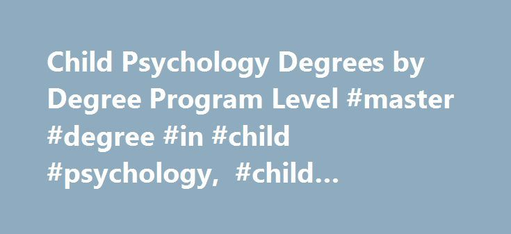 Child Psychology Degrees by Degree Program Level #master #degree #in #child #psychology, #child #psychology #degrees http://ghana.remmont.com/child-psychology-degrees-by-degree-program-level-master-degree-in-child-psychology-child-psychology-degrees/  # Child Psychology Degrees by Degree Program Level Essential Information Child psychology analyzes the mental processes and behavioral traits of infants and adolescents. Those interested in this field can pursue related bachelor's, master's or…
