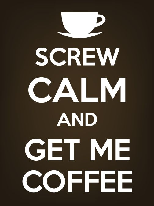 KEEP CALM? NO! SCREW IT. - I Love Coffee