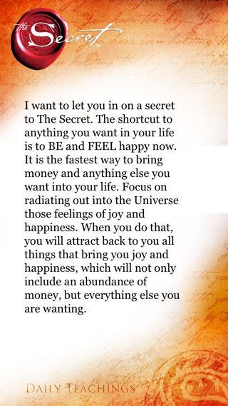 I want to let you in on a secret to The Secret. The shortcut to anything you want in your life is to BE and FEEL happy now. It is the fastest way to bring money and anything else you want into your life. Focus on radiating out into the Universe those feel