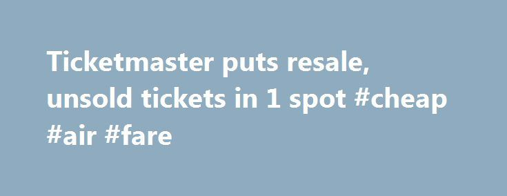Ticketmaster puts resale, unsold tickets in 1 spot #cheap #air #fare http://tickets.remmont.com/ticketmaster-puts-resale-unsold-tickets-in-1-spot-cheap-air-fare/  YahooNews Ticketmaster puts resale, unsold tickets in 1 spot CAPTION CORRECTION CHANGES TICKETMASTER PLUS TO TM+ This Friday, Sept. 6, 2013 screen shot taken from a Ticketmaster website shows a (...Read More)