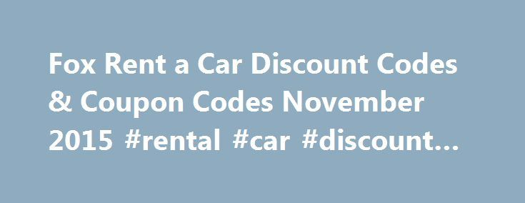 Fox Rent a Car Discount Codes & Coupon Codes November 2015 #rental #car #discount #codes http://rentals.nef2.com/fox-rent-a-car-discount-codes-coupon-codes-november-2015-rental-car-discount-codes/  #rental car discount codes # Get An Extra 7% Off Weekly Rentals In Austin Slc Denver And Myrtle Beach At Fox at Fox Rent a Car The Fox Rent a Car web site has been opened in a new window ready for you to shop. To get the discount, enter the code ADMSW00002 when you reach the checkout. Get An Extra…