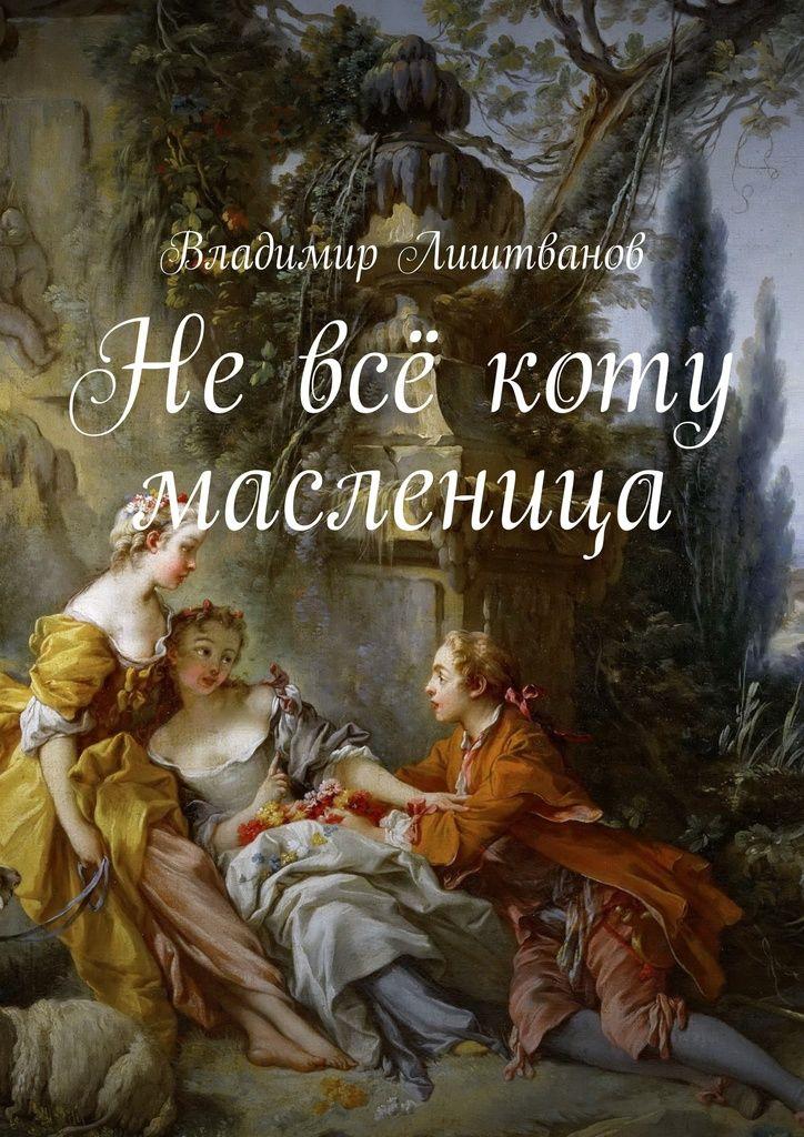 Невсё коту масленица - Владимир Лиштванов — Ridero