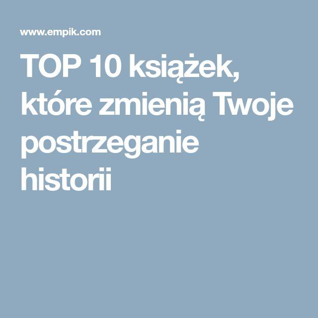 TOP 10 książek, które zmienią Twoje postrzeganie historii