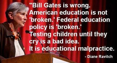 """Bill Gates is wrong. American education is not """"broken"""". Federal education policy is """"broken"""". Testing children until they cry is a bad idea. It is educational malpractice. -Diane Ravitch"""