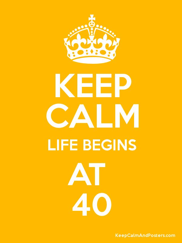 40 is the new 30!                                                                                                                                                                                 More