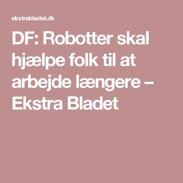 DF: Robotter skal hjælpe folk til at arbejde længere – Ekstra Bladet